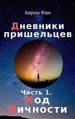 Аарон Фан - Дневники пришельцев. Часть 1. Код Личности