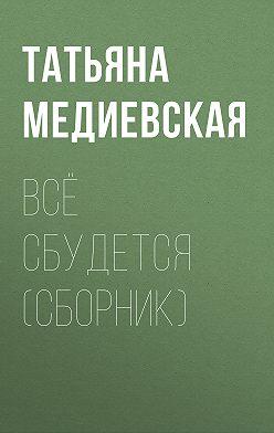 Татьяна Медиевская - Всё сбудется (сборник)