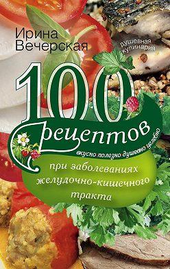Ирина Вечерская - 100 рецептов при заболеваниях желудочно-кишечного тракта. Вкусно, полезно, душевно, целебно