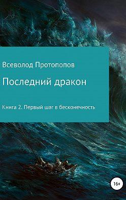 Всеволод Протопопов - Последний дракон. Первый шаг в бесконечность