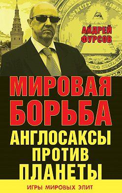 Андрей Фурсов - Мировая борьба. Англосаксы против планеты