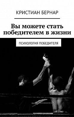 Кристиан Бернар - Вы можете стать победителем в жизни. Психология победителя