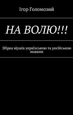 Ігор Голомозий - На волю!!! Збірка віршів українською та російською мовами