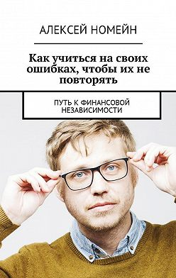 Алексей Номейн - Как учиться на своих ошибках, чтобы их не повторять. Путь кфинансовой независимости
