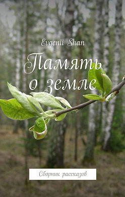 Evgenii Shan - Память оземле. Сборник рассказов
