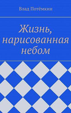 Влад Потёмкин - Жизнь, нарисованная небом