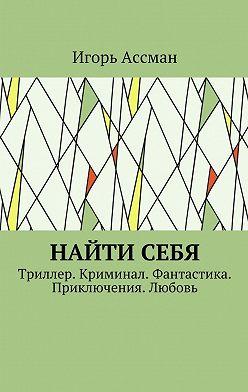 Игорь Ассман - Найти себя. Триллер. Криминал. Фантастика. Приключения. Любовь