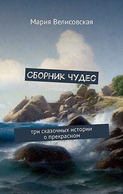 Мария Велисовская - Сборник чудес. Три сказочных истории опрекрасном