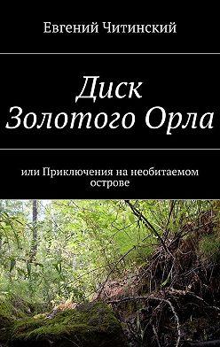 Евгений Читинский - Диск Золотого Орла