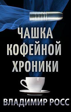 Владимир Росс - Чашка Кофейной Хроники. Книга первая