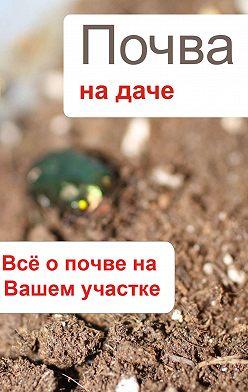 Неустановленный автор - Почва на даче. Всё о почве на Вашем участке