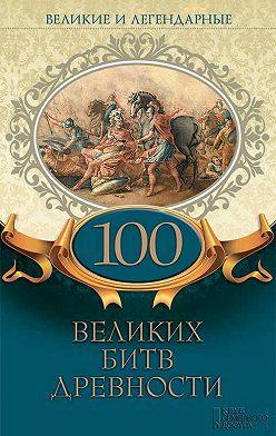 Коллектив авторов - Великие и легендарные. 100 великих битв древности