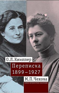 Ольга Книппер-Чехова - О.Л. Книппер – М.П. Чехова. Переписка. Том 1: 1899–1927