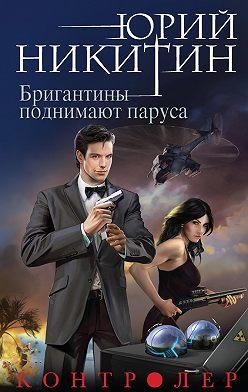 Юрий Никитин - Контролер. Бригантины поднимают паруса