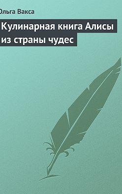 Ольга Вакса - Кулинарная книга Алисы из страны чудес
