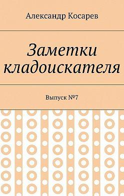 Александр Косарев - Заметки кладоискателя. Выпуск№7