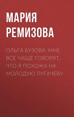 Мария РЕМИЗОВА - Ольга БУЗОВА: Мне все чаще говорят, что я похожа на молодую Пугачеву