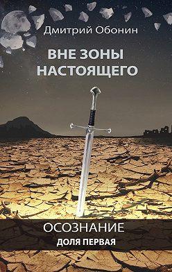 Дмитрий Обонин - Вне зоны настоящего. Осознание. Доля первая