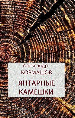 Александр Кормашов - Янтарные камешки. рассказы