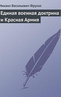 Михаил Фрунзе - Единая военная доктрина и Красная Армия