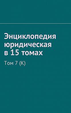 Рудольф Хачатуров - Энциклопедия юридическая в15томах. Том 7(К)