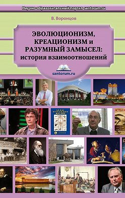Владимир Воронцов - Эволюционизм, креационизм и разумный замысел: история взаимоотношений