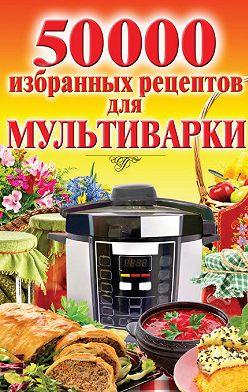 Наталья Семенова - 50 000 избранных рецептов для мультиварки