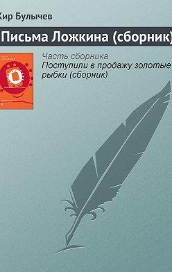 Кир Булычев - Письма Ложкина (сборник)