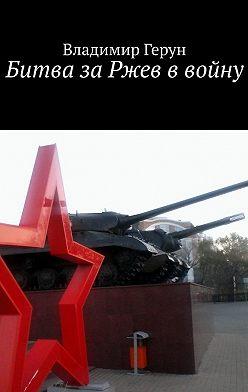 Владимир Герун - Битва заРжев ввойну