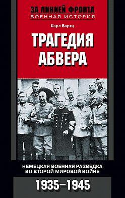 Карл Бартц - Трагедия абвера. Немецкая военная разведка во Второй мировой войне. 1935-1945