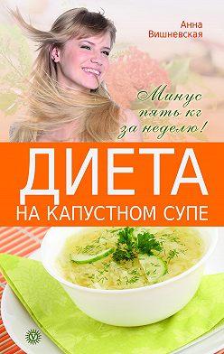 Анна Вишневская - Диета на капустном супе. Минус пять кг за неделю