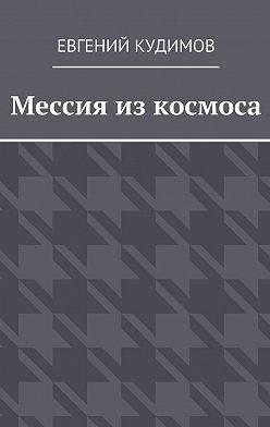 Евгений Кудимов - Мессия из космоса