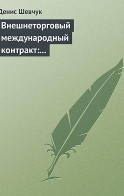 Денис Шевчук - Внешнеторговый международный контракт: типовой образец, пример контракта, экономические и юридические аспекты