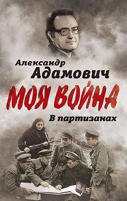 Алесь Адамович - В партизанах