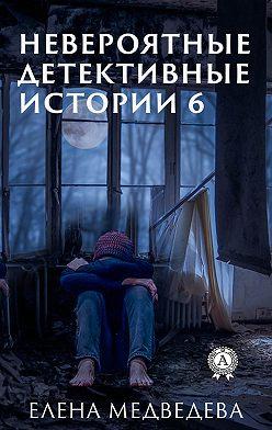 Елена Медведева - Невероятные детективные истории 6