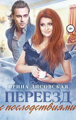 Ирина Лисовская - Переезд с последствиями
