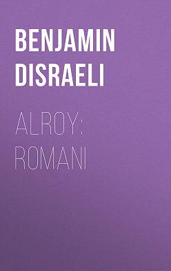 Benjamin Disraeli - Alroy: Romani