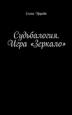 Елена Царева - Судьбалогия. Игра «Зеркало»