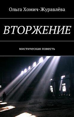 Ольга Хомич-Журавлёва - Вторжение. Мистическая повесть