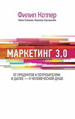 Филип Котлер - Маркетинг 3.0: от продуктов к потребителям и далее – к человеческой душе