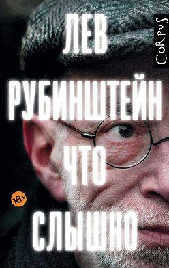 Лев Рубинштейн - Что слышно (сборник)