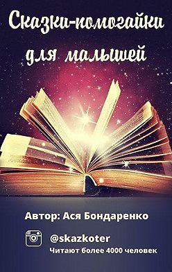Ася Бондаренко - Сказки – помогайки для малышей