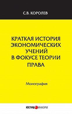 Сергей Королев - Краткая история экономических учений в фокусе теории права