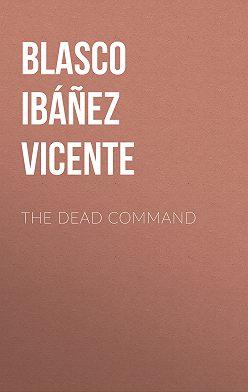 Висенте Бласко-Ибаньес - The Dead Command