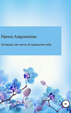 Ирина Андрианова - Интерьер как мечта об идеальном себе