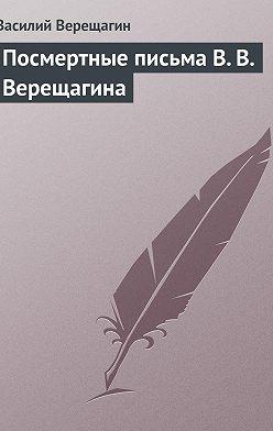 Василий Верещагин - Посмертные письма В.В.Верещагина