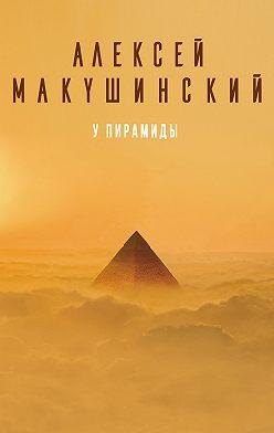 Алексей Макушинский - У пирамиды