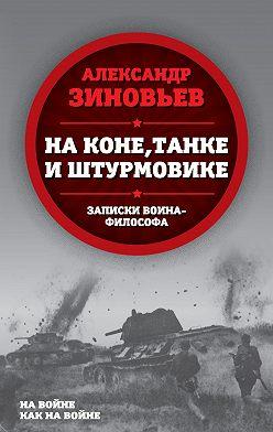 Александр Зиновьев - На коне, танке и штурмовике. Записки воина-философа