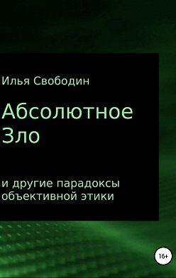 Илья Свободин - Абсолютное Зло и другие парадоксы объективной этики