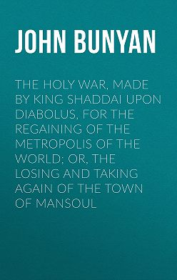 John Bunyan - The Holy War, Made by King Shaddai Upon Diabolus, for the Regaining of the Metropolis of the World; Or, The Losing and Taking Again of the Town of Mansoul